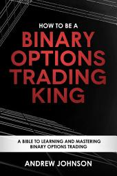 How To Be A Binary Options Trading King: Trade Like A Binary Options King