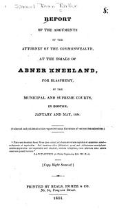 Report of the Arguments of the Attorney of the Commonwealth: At the Trials of Abner Kneeland, for Blasphemy, in the Municipal and Supreme Courts, in Boston, January and May, 1834