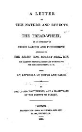 A letter on the nature and effect of the tread-wheel, as an instrument of prison labour and punishment, addressed to the Right Hon. Robert Peel with an appendix of notes and cases. By on of his constituents, and a magistrate of the county of Surrey
