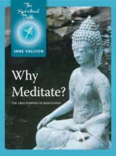 Why Meditate?: The True Purpose of Meditation