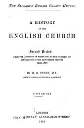 A History of the English Church: Second period: From the accession of Henry VIII to the silencing of convocation in the 18th century, 1509-1717
