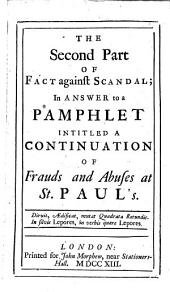The Second Part of Fact Against Scandal: In Answer to a Pamphlet Intitled A Continuation of Frauds and Abuses at St. Paul's