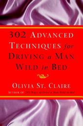 302 Advanced Techniques for Driving a Man Wild in Bed: The New Book by the Bestselling Author of 203 Ways to Drive a Man Wild in Bed
