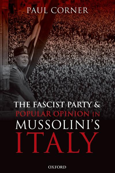 The Fascist Party and Popular Opinion in Mussolini s Italy