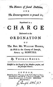 The Nature of Sound Doctrine, and the Encouragements to Preach it: Represented in a Charge Delivered at the Ordination of the Rev. Mr. William Harris, ... By Thomas Amory. ...