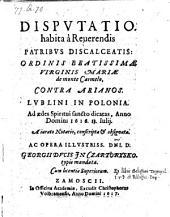 Dispvtatio habita à Reuerendis Patribvs Discalceatis: Ordinis Beatissimae Virginis Mariae de monte Carmelo, Contra Arianos, Lvblini In Polonia (etc.)