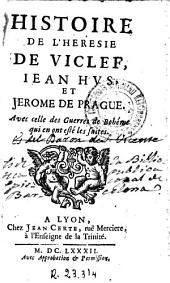 Histoire de l'heresie de Viclef, Iean Hus et Jerome de Prague: avec celle des Guerres de Bohéme qui en sont esté les suites, Volume1
