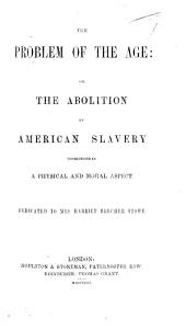 The Problem of the Age: Or, the Abolition of American Slavery Considered in a Physical and Moral Aspect