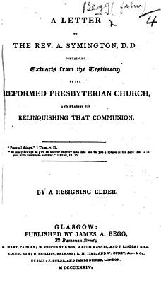 A Letter To The Rev A Symington D D Containing Extracts From The Testimony Of The Reformed Presbyterian Church And Reasons For Relinquishing That Communion By A Resigning Elder John Begg