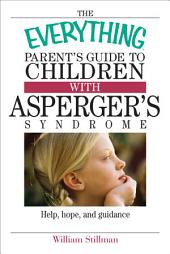 The Everything Parent's Guide To Children With Asperger's Syndrome: Help, Hope, And Guidance, Edition 2