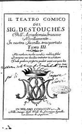 Il teatro comico del sig. Destouches dell'Accademia francese novellamente in nostra favella trasportato tomo 1. \-4.!: Volume 3
