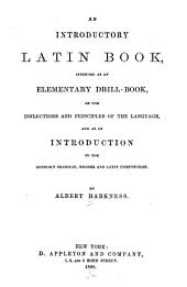 An Introductory Latin Book: Intended as an Elementary Drill-book on the Inflections and Principles of the Language, and as an Introduction to the Author's Grammar, Reader, and Latin Composition