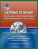 Getting It Right  The Endurance of Improvised Explosive Device  Ied  Education in the U S  Army   History of Parallel Lessons on Vietnam PDF