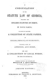 A Codification of the Statute Law of Georgia: Including the English Statutes of Force, in Four Parts : to which is Prefixed a Collection of State Papers, of English, American, and State Origin : Together with an Appendix, and Index, and Also a Collection of Legal Forms, in Use in Georgia