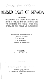 Revised Laws of Nevada: Containing State Statutes of a General Nature from 1861, Revised to 1912, and Pertinent Acts of Congress, with Annotations from Volumes 1 to 34, Nevada Reports, and from Federal and State Decisions, Prepared Under Legislative Enactment, Volume 1