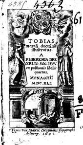 Tobias morali doctrina illustratus . A P. Hieremia Drexelio Soc. Iesu ex posthumis libellis quartus ...