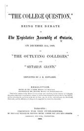 """The College Question"": Being the Debate in the Legislative Assembly of Ontario, on December 2nd, 1868, ""the Outlying Colleges"" and ""sectarian Grants"""