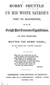 "Bobby Shuttle un his Woife Sayroh's Visit to Manchester, un to th' Greight Hert Treasures Eggshibishun, at Owd Trafford. Written for Bobby Hissel, by th' Editor oth ""Bowton Luminary"" [i.e. James Taylor Staton]."