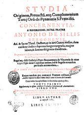 Studia originem, prouectum, atque complementum Tertij ord. de pL·nitentia S. Francisci. Concernentia. A reuerendiss. patre fratre Antonio de Sillis Bergomense ... elucubrata. In quatuor sectiones, ... distributa. Regulaeque dicti ordinis à patre Bonauentura de Vicentia de anno 1551. tipis datae capitibus nedum, sed & singulis eorundem particulis accomodata. ... Eaque tandem pro communi fratrum vtilitate auctor rogatus in duos tomos diuisa nunc in lucem dari curauit. Cum indice locupletissimo in fine totius operis posito. Tomus primus regulam; atque in ipsam auctoris praeludia, collationes, ... Libro vno necnon elucidationem D. Dionysij Carthus. in tertiam S. Francisci Regulam. Ac Tractatum patris Bernardini de Busto de imitatione Christi ... Libro altero comprehendit. Liber Primus