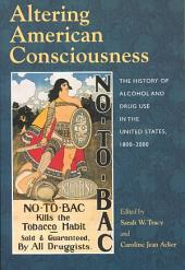 Altering American Consciousness: The History of Alcohol and Drug Use in the United States, 1800-2000