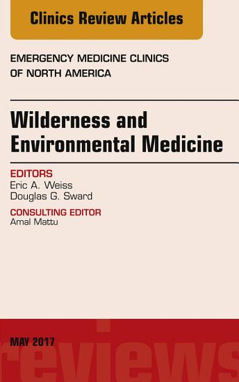 Wilderness and Environmental Medicine  An Issue of Emergency Medicine Clinics of North America  E Book PDF