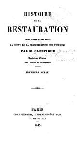 Histoire de la restauration et des causes qui ont amené la chute de la branche ainée des Bourbons: Volume1
