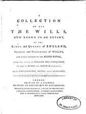 A Collection of All the Wills, Now Known to be Extant of the Kings and Queens of England, Princes and Princesses of Wales, and Every Branch of the Blood Royal: From the Reign of William the Conqueror to that of Henry the Seventh, Exclusive ... With Explanatory Notes and a Glossary