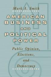 American Business and Political Power: Public Opinion, Elections, and Democracy