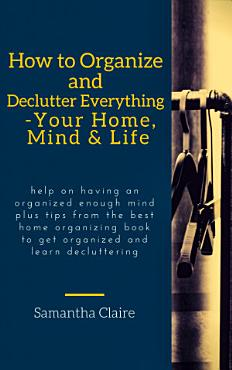How to Organize and Declutter Everything   Your Home  Mind   Life PDF