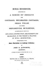 Rural Residences: Consisting of a Series of Designs for Cottages, Decorated Cottages, Small Villas, and Other Ornamental Buildings, Accompanied by Hints on Situation, Construction, Arrangement and Decoration in the Theory & Practice of Rural Architecture; Interspersed with Some Observations on Landscape Gardening