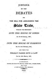 Substance of the Debates on the Bill for Abolishing the Slave Trade: Which was Brought Into the House of Lords, on the 2d. January, 1807, and Into the House of Commons, on the 10th February, 1807, and which was Finally Passed Into a Law on the 25th March, 1807