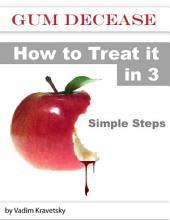 Gum Decease: How to Treat it in 3 Simple Steps