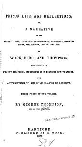 Prison Life and Reflections, Or, A Narrative of the Arrest, Trial, Conviction, Imprisonment, Treatment, Observations, Reflections, and Deliverance of Work, Burr, and Thompson, who Suffered an Unjust and Cruel Imprisonment in Missouri Penitentiary, for Attempting to Aid Some Slaves to Liberty: Three Parts in One Volume