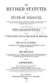 "The Revised Statutes of the State of Missouri: Revised and Digested by the Thirteenth General Assembly, During the Session of Eighteen Hundred and Forty-four and Eighteen Hundred and Forty-five; to which are Prefixed the Constitutions of the United States and of the State of Missouri, and the Act of Congress Authorizing the People of Missouri Territory to Form a State Government, and the Ordinance of the Convention of the People of Missouri, by Their Representatives, Declaring the Assent of the People of Missouri to the Conditions and Provisions of the Said Act of Congress; with an Appendix. Printed Under the Superintendence of William Claude Jones, Commissioner, Appointed in Virtue of ""An Act to Provide for the Election and Compensation of a Commissioner to Superintend the Printing of the Revised Laws."""