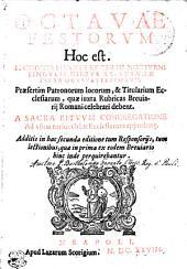 OCTAVAE FESTORVM Hoc est. LECTIONES SECVNDI ET TERTII NOCTVRNI SINGVLIS DIEBVS RECITANDAE INFRA OCTAVAS FESTORVM: Praesertim Patronorum locorum, & Titularium Ecclesiarum, quae iuxta Rubricas Breuiarij Romani celebrari debent. A SACRA RITVVM CONGREGATIONE Ad vsum totius Orbis Ecclesiarum approbat[a]e. Additis in hac secunda editione tum Responsorijs, tum lectionibus, quae in prima ex eodem Breuiario hinc inde perquirebantur