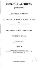 American archives: consisting of a collection of authentick records, state papers, debates, and letters and other notices of publick affairs : the whole forming a documentary history of the origin and progress of the North American colonies ..