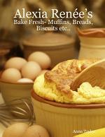 Alexia Renée's - Bake Fresh- Muffins, Breads, Biscuits Etc...