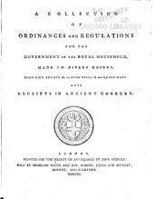 A Collection of Ordinances and Regulations for the Government of the Royal Household, Made in Divers Reigns: From King Edward III. to King William and Queen Mary. Also Receipts in Ancient Cookery