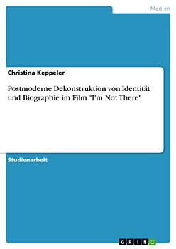 Postmoderne Dekonstruktion von Identit  t und Biographie im Film  I m Not There  PDF