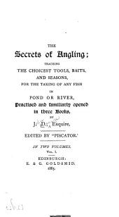 The Secrets of Angling: Teaching the Choicest Tools, Baits, and Seasons, for the Taking of Any Fish in Pond Or River, Practised and Familiarly Opened in Three Books, Volumes 1-2