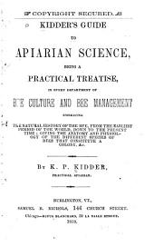 Kidder's Guide to Apiarian Science: Being a Practical Treatise, in Every Department of Bee Culture and Bee Management. Embracing the Natural History of the Bee ... the Anatomy and Physiology of the Different Species that Constitute a Colony , & C