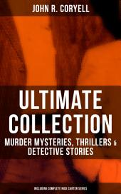 JOHN R. CORYELL Ultimate Collection: Murder Mysteries, Thrillers & Detective Stories (Including Complete Nick Carter Series): The Crime of the French Café, Nick Carter's Ghost Story, The Mystery of St. Agnes' Hospital, The Solution of a Remarkable Case, With Links of Steel, A Woman at Bay & The Great Spy System