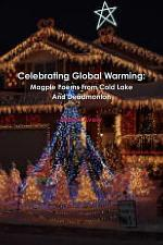 Celebrating Global Warming: Magpie Poems From Cold Lake And Deadmonton