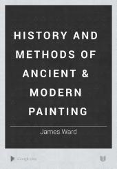 History and Methods of Ancient & Modern Painting: Volume 1