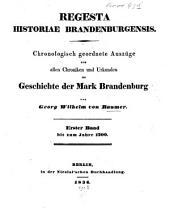 Regesta Historiae Brandenburgensis: Chronologisch geordnete Auszüge aus allen Chroniken und Urkunden der Mark Brandenburg, Band 1