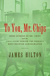 To You, Mr. Chips: More Stories of Mr. Chips and the True Story Behind the World's Most Beloved Schoolmaster