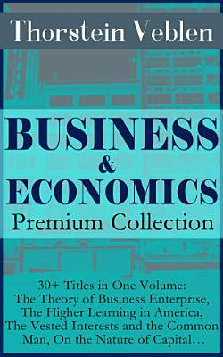 BUSINESS   ECONOMICS Premium Collection  30  Titles in One Volume  The Theory of Business Enterprise  The Higher Learning in America  The Vested Interests and the Common Man  On the Nature of Capital    PDF