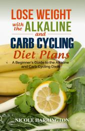 Lose Weight with the Alkaline and Carb Cycling Diet Plans: A Beginner's Guide to the Alkaline and Carb Cycling Diets