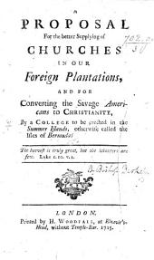 A Proposal for the Better Supplying of Churches in our Foreign Plantations and for Converting the Savage Americans to Christianity. By George Berkeley