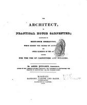 The Architect: Or Practical House Carpenter; Illustrated by Sixty-four Engravings, which Exhibit the Orders of Architecture, and Other Elements of the Art; Designed for the Use of Carpenters and Builders